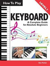 How To Play Keyboard: A Complete Guide for Absolute Beginners, Parker, Ben, Good