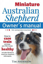 Miniature Australian Shepherd Owner's Manual. How to care, train & keep Your