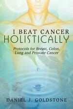 I Beat Cancer Holistically : Protocols for Breast, Colon, Lung and Prostate...
