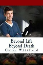 Beyond Life Beyond Death by Caryn Whitfield (2013, Paperback)