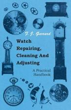 Watch Repairing, Cleaning And Adjusting - A Practical Handbook: By F. J. Garrard