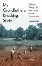 My Grandfather's Knocking Sticks : Ojibwe Family Life and Labor on the...