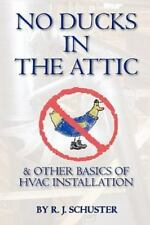 No Ducks in the Attic : & Other Basics of Hvac Installation by R. J. Schuster.