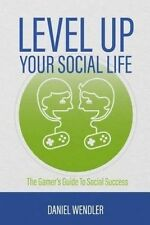 Level Up Your Social Life: The Gamer's Guide To Social Success by Daniel Wendler