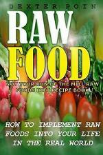 Raw Food: How to Implement Raw Foods Into Your Life in the Real World - Not Your