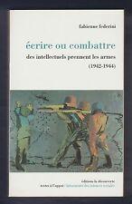HISTOIRE. Ecrire ou Combattre. Des intellectuels prennent les armes/ F. Federini