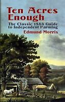 Ten Acres Enough: The Classic 1864 Guide to Independent Farming by Edmund Morris