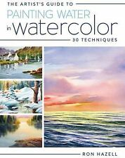 The Artist's Guide To Painting Water In Watercolor: 30+ Techniques, Hazell, Ron,