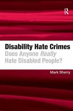 Disability Hate Crimes : Does Anyone Really Hate Disabled People? by Mark...
