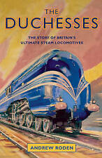 The Duchesses: The Story of Britain's Ultimate Steam Locomotives by Andrew...