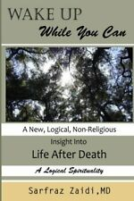 Wake Up While You Can: A New, Logical, Non-religious Insight Into Life After De