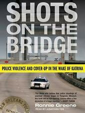 Shots on the Bridge : Police Violence and Cover-Up in the Wake of Katrina by...