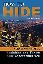 How to Hide: A Practical Guide to Vanishing and Taking Your Assets with You...