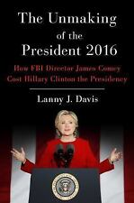 The Unmaking of the President 2016: How FBI Director James Comey Cost Hillary Cl