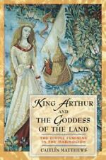King Arthur and the Goddess of the Land : The Divine Feminine in the...