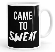 Came To Sweat Funny Slogan Mug Tea Cup Coffee