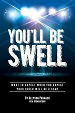 You'll Be Swell! : What to Expect When You Expect Your Child Will Be a Star...