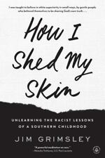 How I Shed My Skin : Unlearning Racist Lessons of a Southern Childhood by Jim...