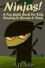 Ninjas! a Fun Guide Book for Kids Wanting to Become a Ninja by P. D. Adler...