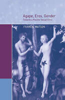 NEW Agape, Eros, Gender: Towards a Pauline Sexual Ethic by Francis Watson