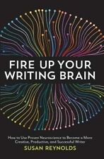 Fire Up Your Writing Brain: How to Use Proven Neuroscience to Become a More Crea