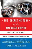The Secret History of the American Empire: Economic Hit Men, Jackals, and the T
