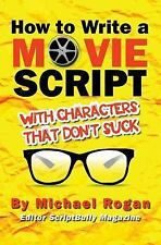 How to Write a Movie Script with Characters That Don't Suck : Vol. 2 of the...