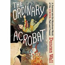 The Ordinary Acrobat: A Journey into the Wondrous World of the Circus, Past and