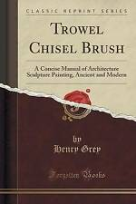 Trowel Chisel Brush: A Concise Manual of Architecture Sculpture Painting, Ancien