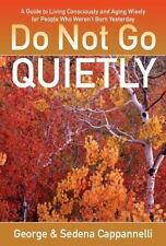 Do Not Go Quietly: A Guide to Living Consciously and Aging Wisely for People Who