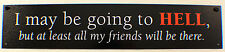 """Metal Sign 3"""" X 15"""" I May Be Going To Hell But At Least My Friends Will Be Ne"""