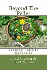 Beyond the Pellet : Feeding Rabbits Naturally: By Craven, Boyd, Jr. Worden, R.