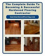 The Complete Guide to Becoming a Successful Hardwood Flooring Contractor by...