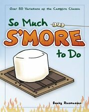 So Much Smore to Do: Over 50 Variations of the Campfire Classic by Becky Rasmus