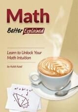Math, Better Explained : Learn to Unlock Your Math Intuition: By Azad, Kalid