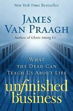 Unfinished Business : What the Dead Can Teach Us about Life by James Van Praagh…