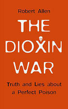 NEW The Dioxin War: Truth and Lies About a Perfect Poison by Robert Allen