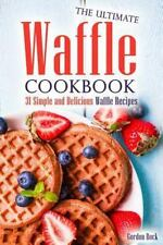 The Ultimate Waffle Cookbook : 31 Simple and Delicious Waffle Recipes by...