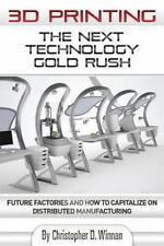 3D Printing: The Next Technology Gold Rush - Future Factories and How to Capital