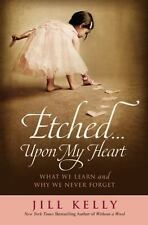 Etched... upon My Heart : What We Learn and Why We Never Forget by Jill Kelly...