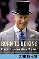 Born to Be King : Prince Charles on Planet Windsor by Catherine Mayer (2015,...