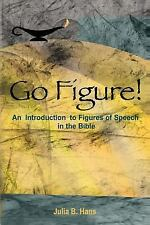 Go Figure! an Introduction to Figures of Speech in the Bible by Julia B. Hans...