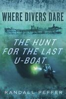 Where Divers Dare: The Hunt for the Last U-Boat by Peffer, Randall