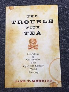 The Trouble With Tea: The Politics of Consumption In the 18th, Jane T. Merritt