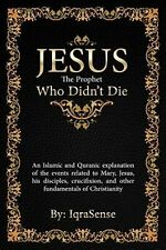 Jesus - The Prophet Who Didn't Die: An Islamic and Quranic Explan by Iqrasense