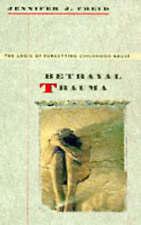 Betrayal Trauma: The Logic of Forgetting Childhood Abuse by Jennifer J. Freyd