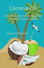 Coconut Oil: Amazing Health, Skin and Cooking Benefits - Recipes Included by...