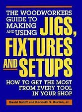 The Woodworkers Guide to Making and Using Jigs, Fixtures and Setups: How to Get
