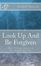 Look up and Be Forgiven : How to Come Out from the Weight of Guilt by David...
