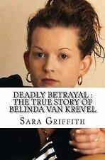 Deadly Betrayal : the True Story of Belinda Van Krevel by Sara Griffith...